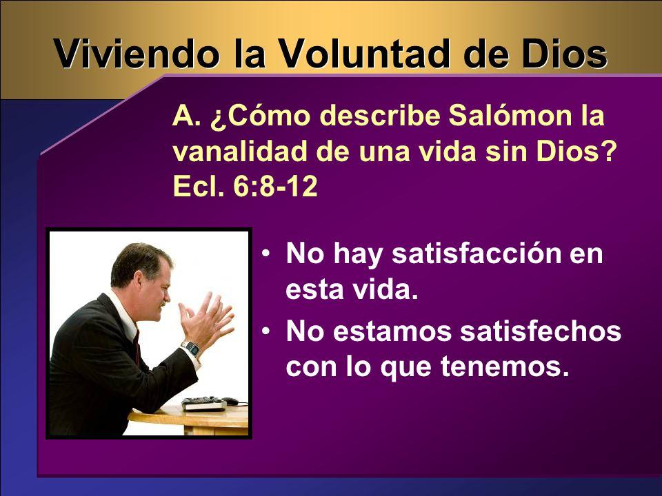 Viviendo la Voluntad de Dios No hay satisfacción en esta vida. No estamos satisfechos con lo que tenemos. A. ¿Cómo describe Salómon la vanalidad de un