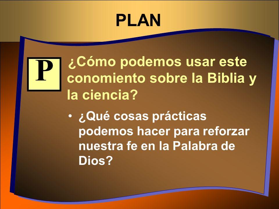 PLAN ¿Cómo podemos usar este conomiento sobre la Biblia y la ciencia? ¿Qué cosas prácticas podemos hacer para reforzar nuestra fe en la Palabra de Dio