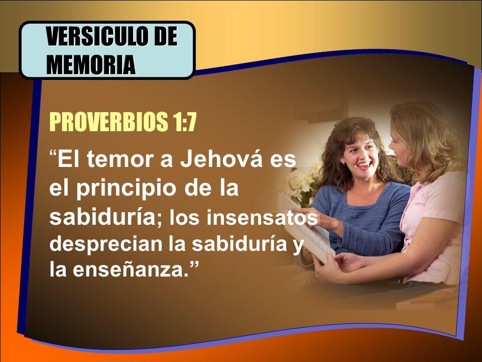 PROVERBIOS 1:7 VERSICULO DE MEMORIA El temor a Jehová es el principio de la sabiduría ; los insensatos desprecian la sabiduría y la enseñanza.