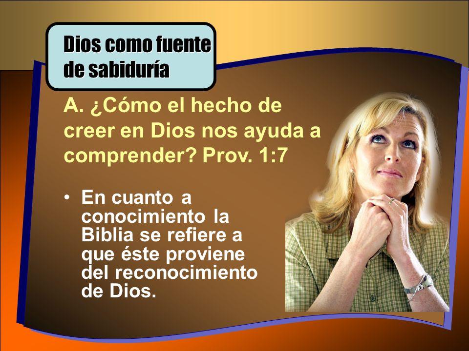 Dios como fuente de sabiduría A. ¿Cómo el hecho de creer en Dios nos ayuda a comprender? Prov. 1:7 En cuanto a conocimiento la Biblia se refiere a que