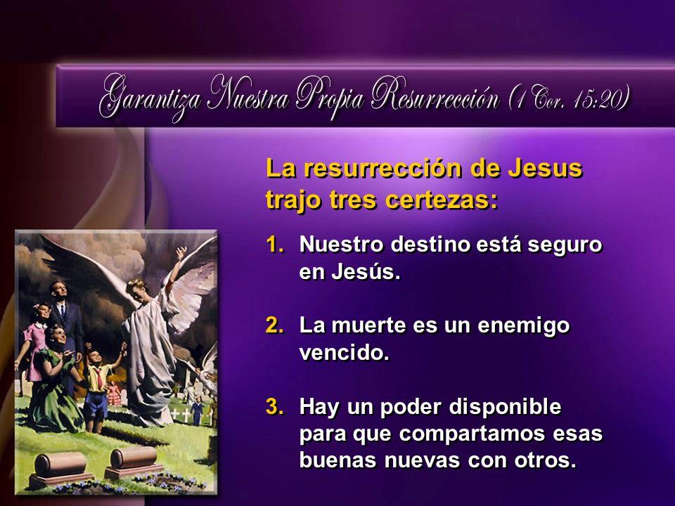La resurrección de Jesus trajo tres certezas: 1.Nuestro destino está seguro en Jesús. 2.La muerte es un enemigo vencido. 3.Hay un poder disponible par