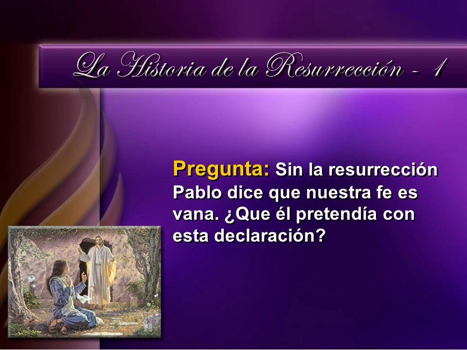 Pregunta: Sin la resurrección Pablo dice que nuestra fe es vana. ¿Que él pretendía con esta declaración?