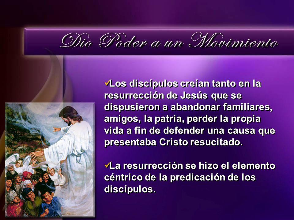 Los discípulos creían tanto en la resurrección de Jesús que se dispusieron a abandonar familiares, amigos, la patria, perder la propia vida a fin de d