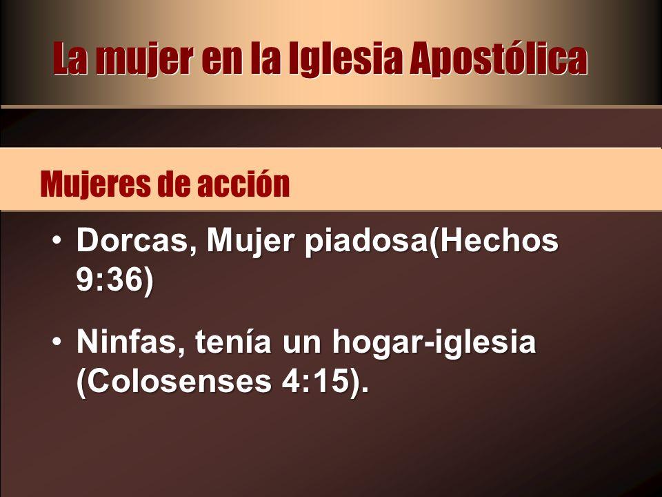 Mujer piadosa(Hechos 9:36)Dorcas, Mujer piadosa(Hechos 9:36) tenía un hogar-iglesia (Colosenses 4:15).Ninfas, tenía un hogar-iglesia (Colosenses 4:15)