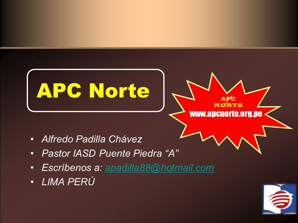 APC Norte www.apcnorte.org.pe Alfredo Padilla Chávez Pastor IASD Puente Piedra A Escríbenos a: apadilla88@hotmail.comapadilla88@hotmail.com LIMA PERÚ