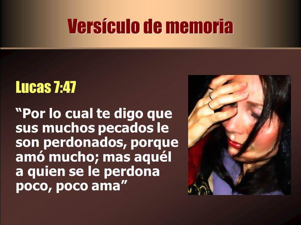 Versículo de memoria Lucas 7:47 Por lo cual te digo que sus muchos pecados le son perdonados, porque amó mucho; mas aquél a quien se le perdona poco,