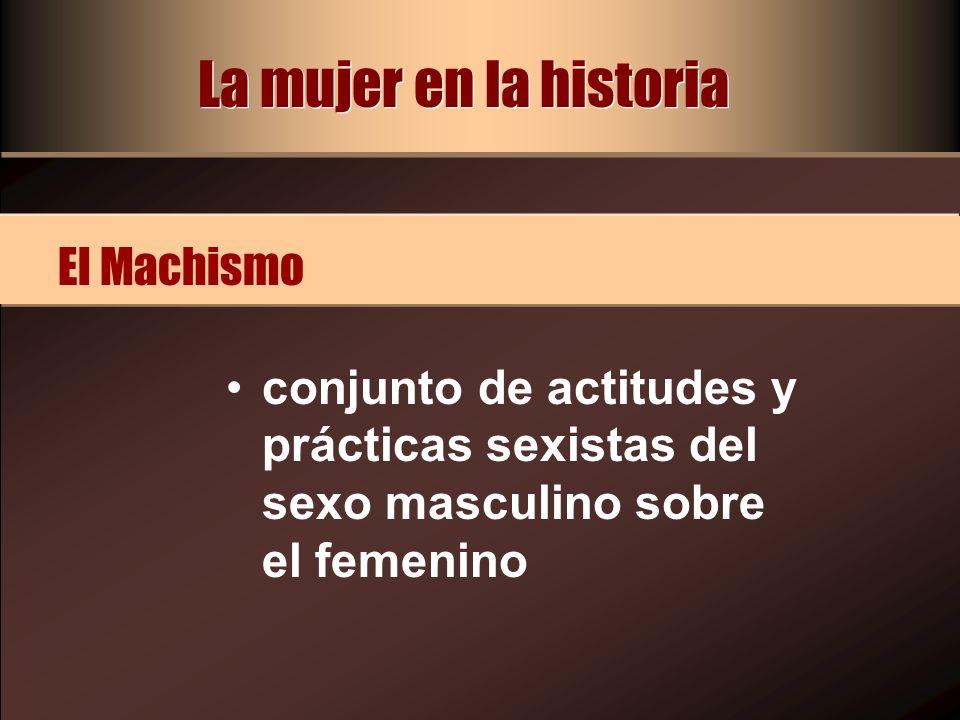 La mujer en la historia conjunto de actitudes y prácticas sexistas del sexo masculino sobre el femenino El Machismo