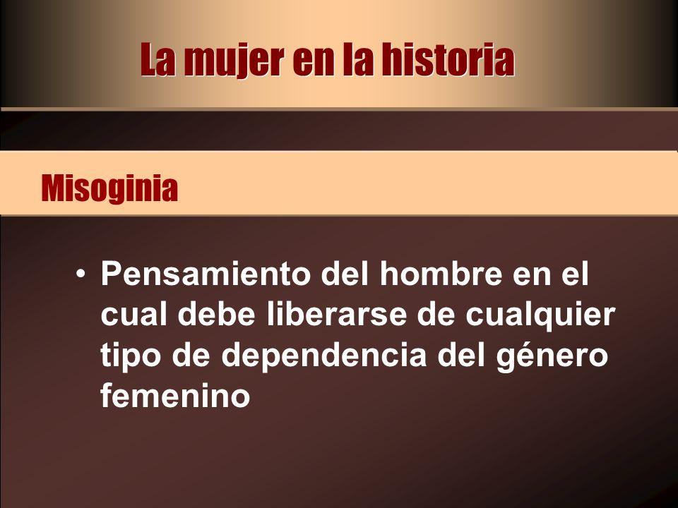 La mujer en la historia Pensamiento del hombre en el cual debe liberarse de cualquier tipo de dependencia del género femenino Misoginia