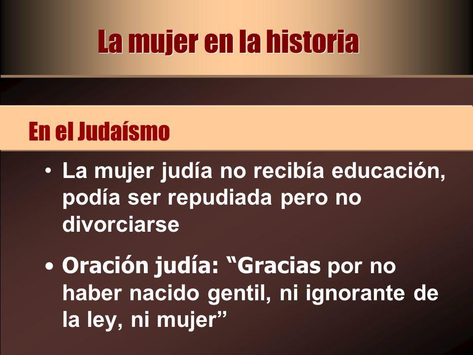 La mujer en la historia La mujer judía no recibía educación, podía ser repudiada pero no divorciarse Oración judía: Gracias por no haber nacido gentil