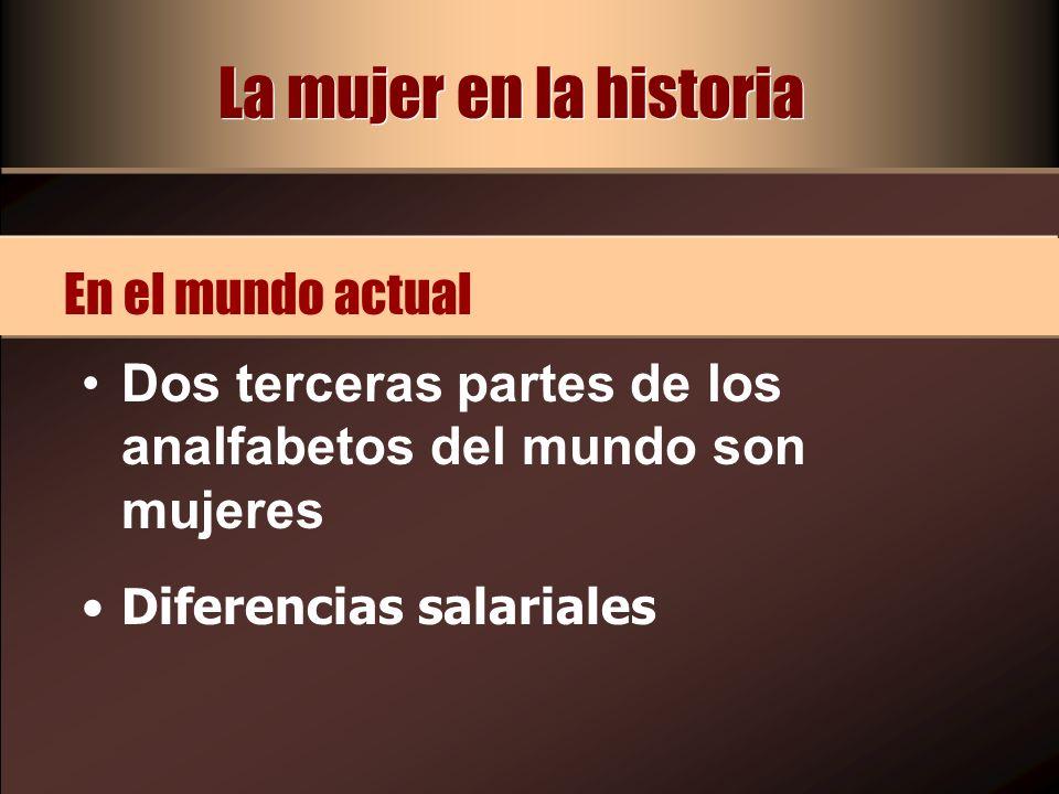 Dos terceras partes de los analfabetos del mundo son mujeres Diferencias salariales En el mundo actual La mujer en la historia