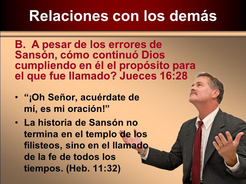 B. A pesar de los errores de Sansón, cómo continuó Dios cumpliendo en él el propósito para el que fue llamado? Jueces 16:28 ¡Oh Señor, acuérdate de mí