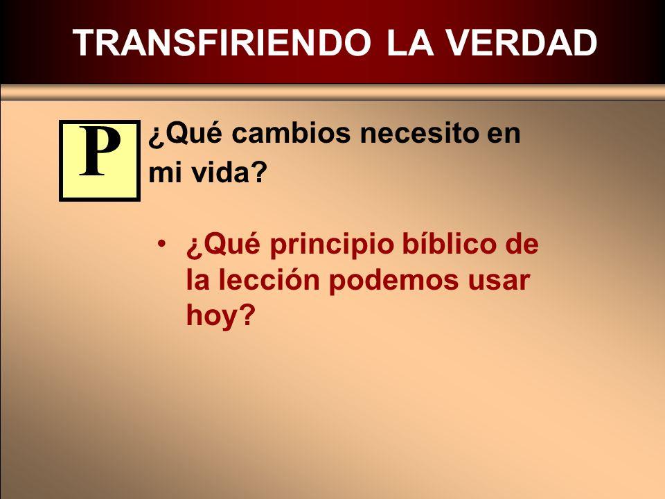 TRANSFIRIENDO LA VERDAD ¿Qué cambios necesito en mi vida? ¿Qué principio bíblico de la lección podemos usar hoy? P