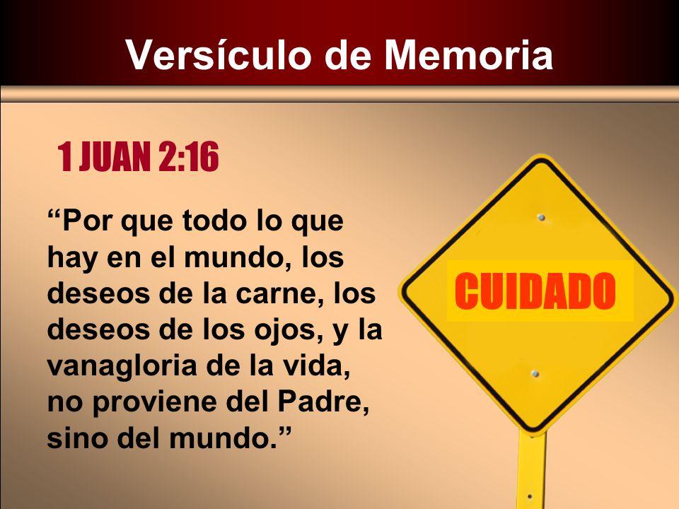Versículo de Memoria 1 JUAN 2:16 Por que todo lo que hay en el mundo, los deseos de la carne, los deseos de los ojos, y la vanagloria de la vida, no p