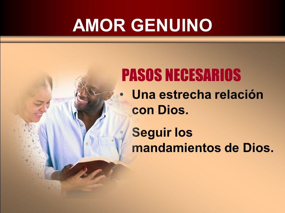 AMOR GENUINO PASOS NECESARIOS Una estrecha relación con Dios. Seguir los mandamientos de Dios.