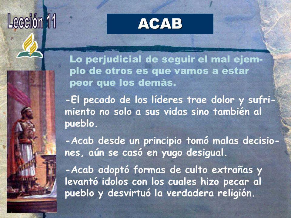 ACAB -El pecado de los líderes trae dolor y sufri- miento no solo a sus vidas sino también al pueblo. -Acab desde un principio tomó malas decisio- nes