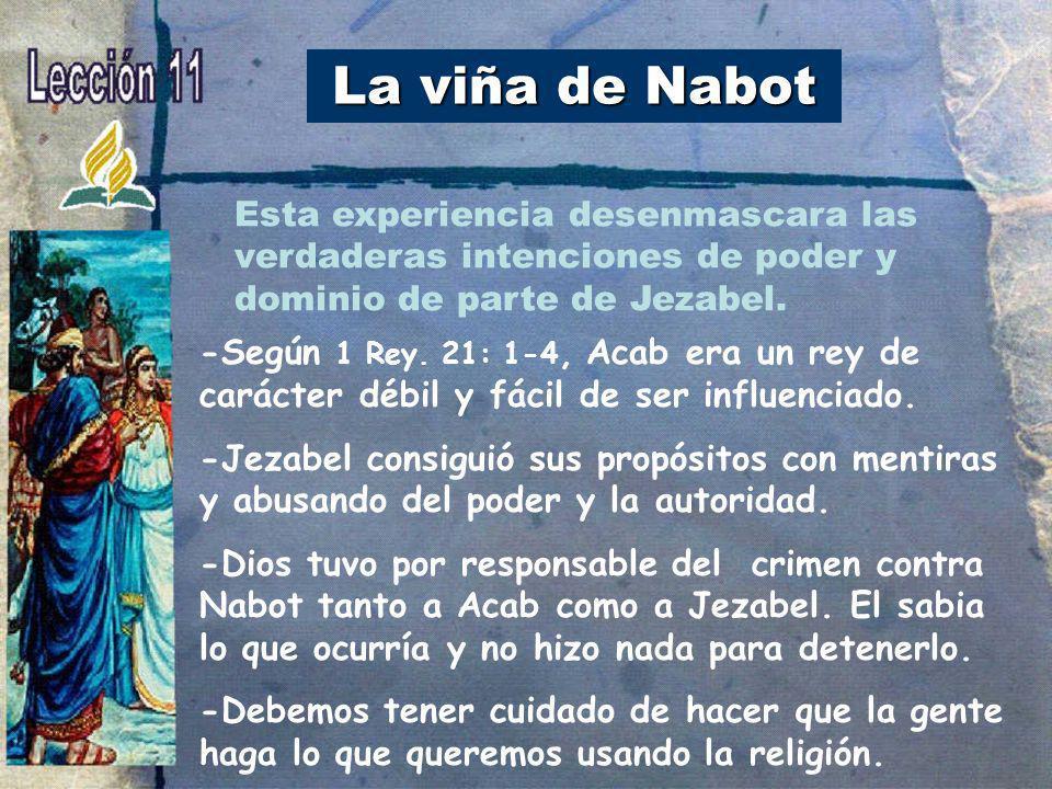 La viña de Nabot -Según 1 Rey. 21: 1-4, Acab era un rey de carácter débil y fácil de ser influenciado. -Jezabel consiguió sus propósitos con mentiras