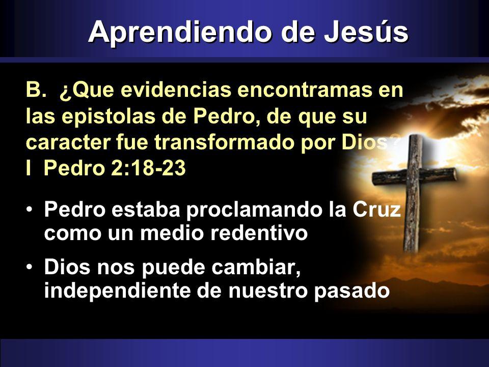 Aprendiendo de Jesús B. ¿Que evidencias encontramas en las epistolas de Pedro, de que su caracter fue transformado por Dios? I Pedro 2:18-23 Pedro est
