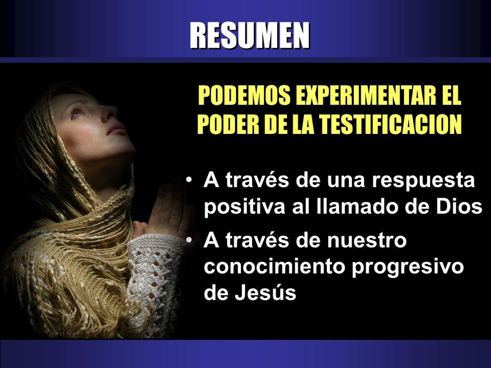 RESUMEN PODEMOS EXPERIMENTAR EL PODER DE LA TESTIFICACION A través de una respuesta positiva al llamado de Dios A través de nuestro conocimiento progresivo de Jesús