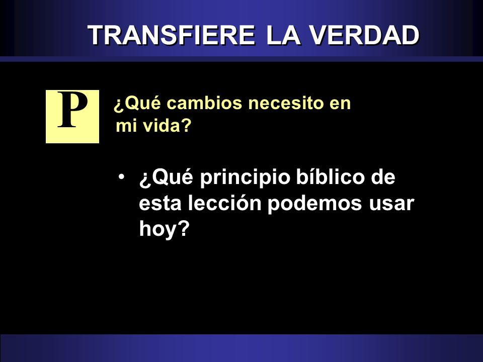 TRANSFIERE LA VERDAD ¿Qué cambios necesito en mi vida? ¿Qué principio bíblico de esta lección podemos usar hoy? P