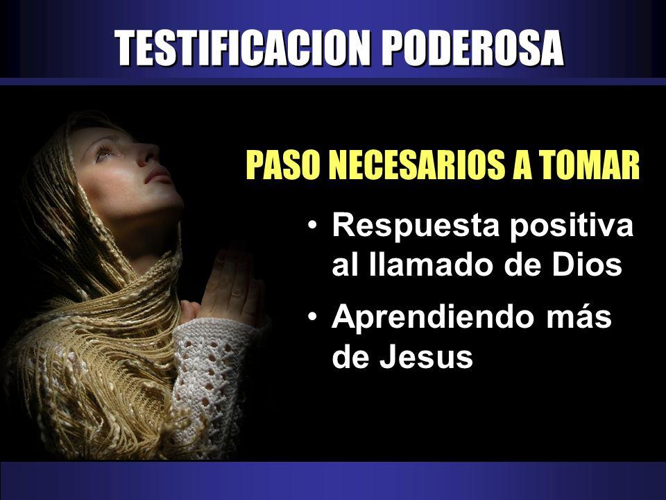 TESTIFICACION PODEROSA PASO NECESARIOS A TOMAR Respuesta positiva al llamado de Dios Aprendiendo más de Jesus