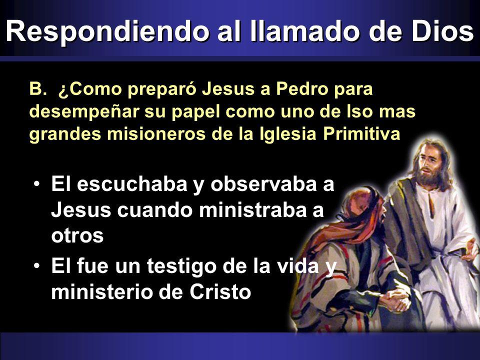 Respondiendo al llamado de Dios B. ¿Como preparó Jesus a Pedro para desempeñar su papel como uno de lso mas grandes misioneros de la Iglesia Primitiva