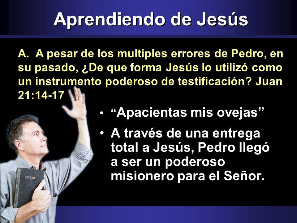 Aprendiendo de Jesús Apacientas mis ovejas A través de una entrega total a Jesús, Pedro llegó a ser un poderoso misionero para el Señor. A. A pesar de