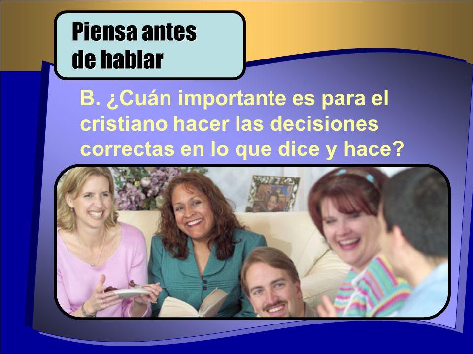 B. ¿Cuán importante es para el cristiano hacer las decisiones correctas en lo que dice y hace? Piensa antes de hablar