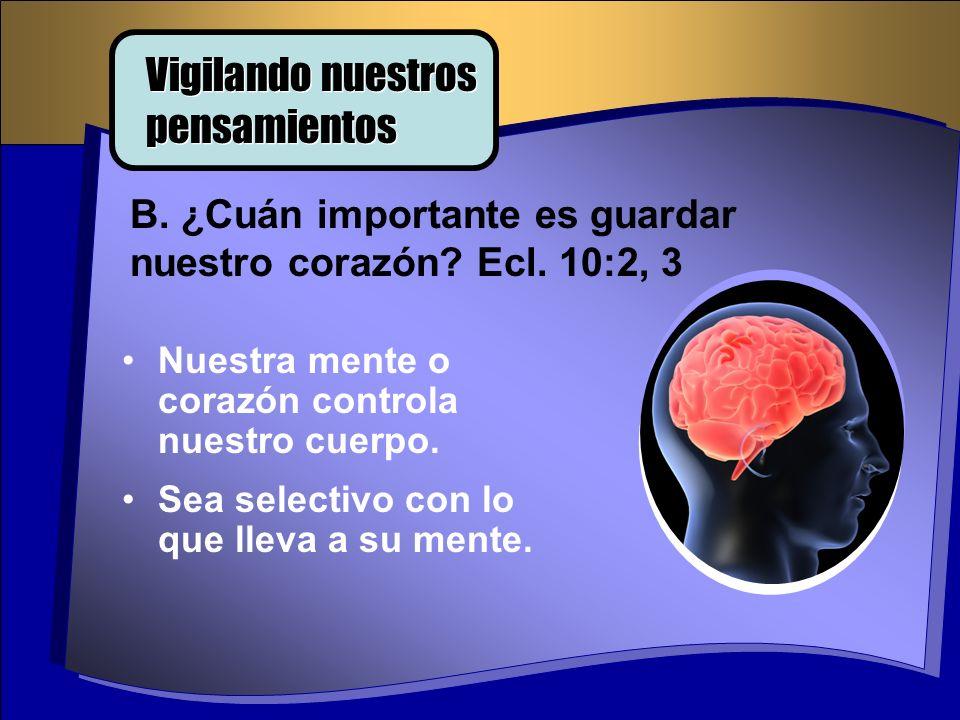 Nuestra mente o corazón controla nuestro cuerpo. Sea selectivo con lo que lleva a su mente. B. ¿Cuán importante es guardar nuestro corazón? Ecl. 10:2,