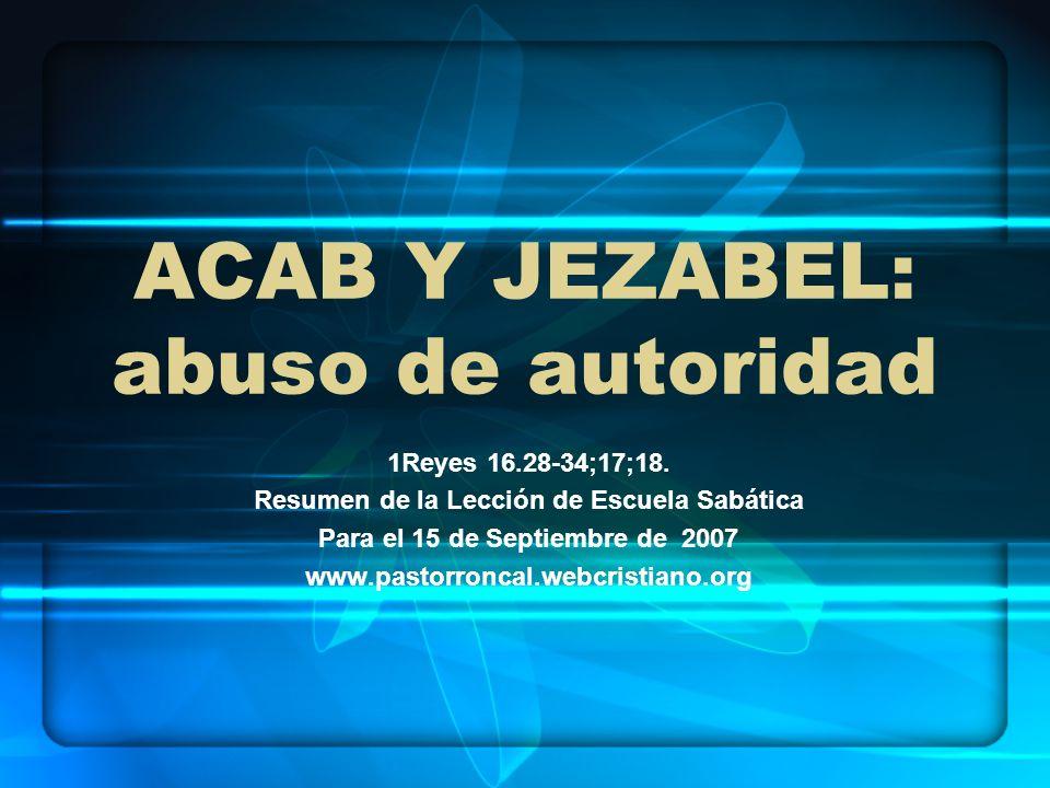 ACAB Y JEZABEL: abuso de autoridad 1Reyes 16.28-34;17;18. Resumen de la Lección de Escuela Sabática Para el 15 de Septiembre de 2007 www.pastorroncal.