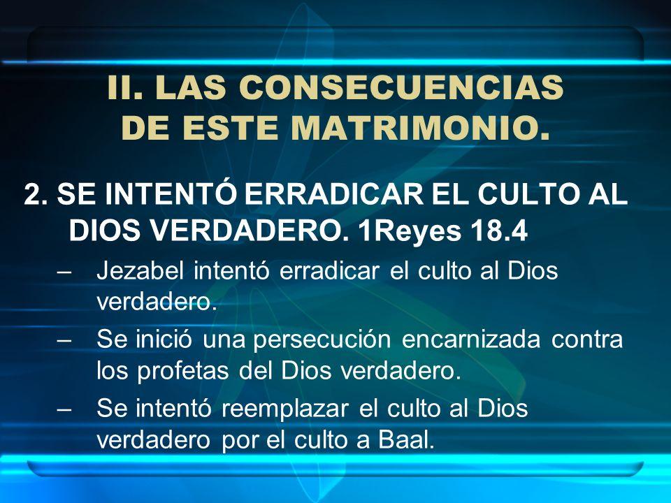 II. LAS CONSECUENCIAS DE ESTE MATRIMONIO. 2. SE INTENTÓ ERRADICAR EL CULTO AL DIOS VERDADERO. 1Reyes 18.4 –Jezabel intentó erradicar el culto al Dios
