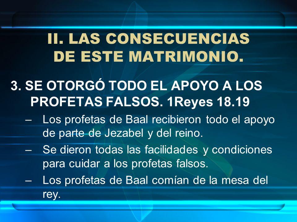 II. LAS CONSECUENCIAS DE ESTE MATRIMONIO. 3. SE OTORGÓ TODO EL APOYO A LOS PROFETAS FALSOS. 1Reyes 18.19 –Los profetas de Baal recibieron todo el apoy