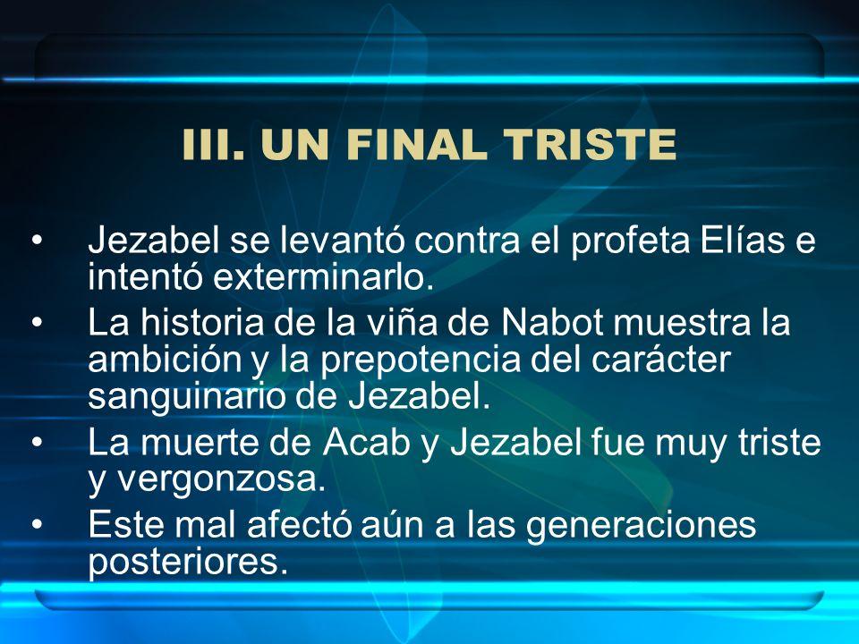 III. UN FINAL TRISTE Jezabel se levantó contra el profeta Elías e intentó exterminarlo. La historia de la viña de Nabot muestra la ambición y la prepo