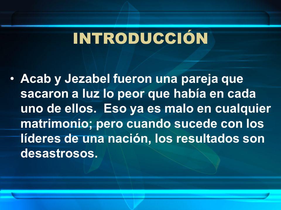 INTRODUCCIÓN Acab y Jezabel fueron una pareja que sacaron a luz lo peor que había en cada uno de ellos. Eso ya es malo en cualquier matrimonio; pero c