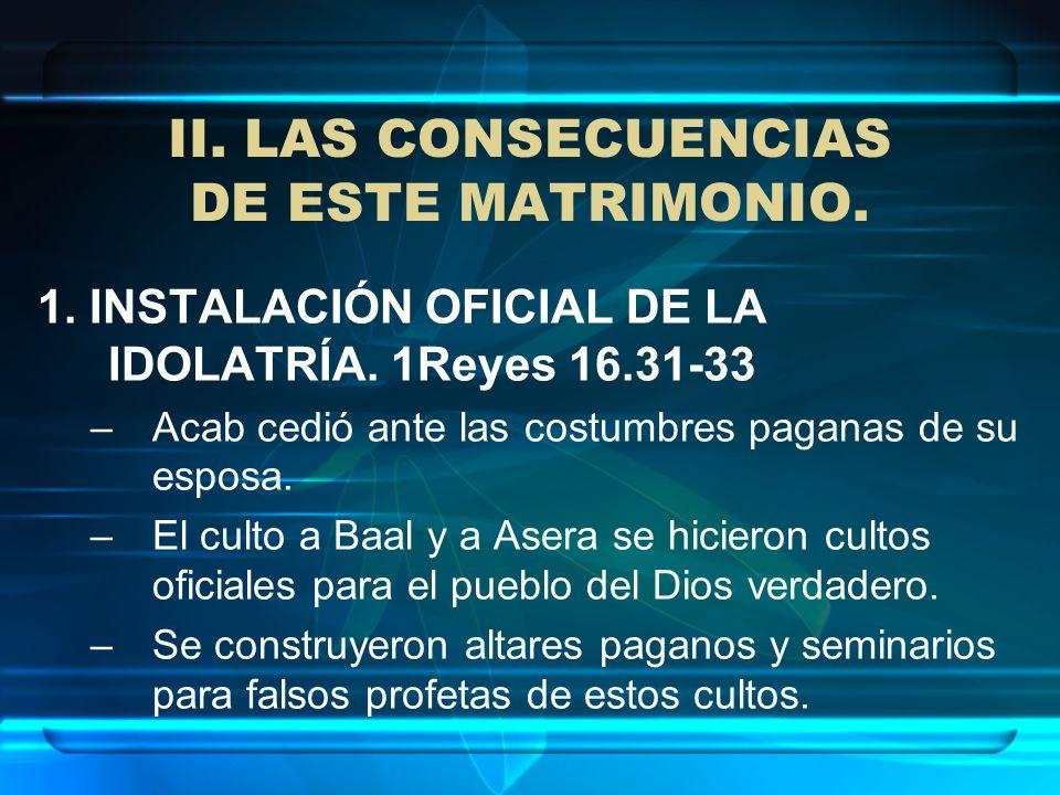 II. LAS CONSECUENCIAS DE ESTE MATRIMONIO. 1. INSTALACIÓN OFICIAL DE LA IDOLATRÍA. 1Reyes 16.31-33 –Acab cedió ante las costumbres paganas de su esposa