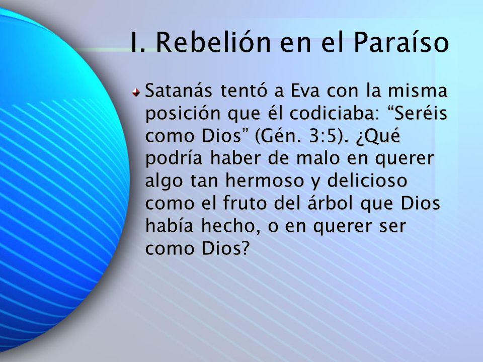 I. Rebelión en el Paraíso Satanás tentó a Eva con la misma posición que él codiciaba: Seréis como Dios (Gén. 3:5). ¿Qué podría haber de malo en querer