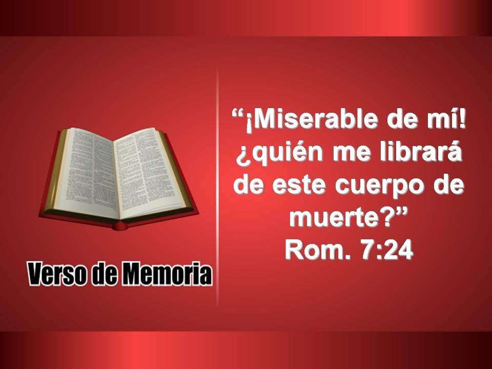 ¡Miserable de mí! ¿quién me librará de este cuerpo de muerte? Rom. 7:24
