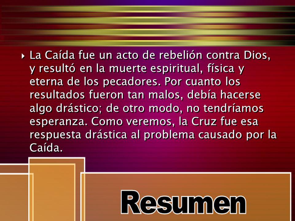 La Caída fue un acto de rebelión contra Dios, y resultó en la muerte espiritual, física y eterna de los pecadores. Por cuanto los resultados fueron ta