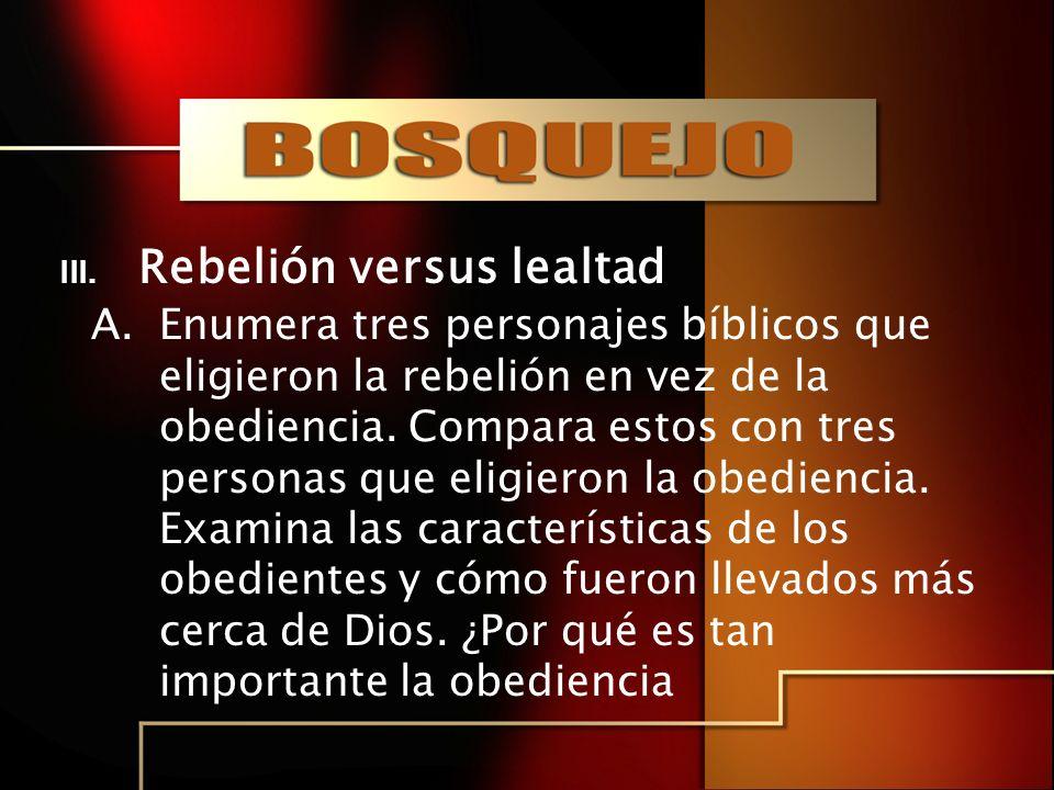 III. Rebelión versus lealtad A.Enumera tres personajes bíblicos que eligieron la rebelión en vez de la obediencia. Compara estos con tres personas que