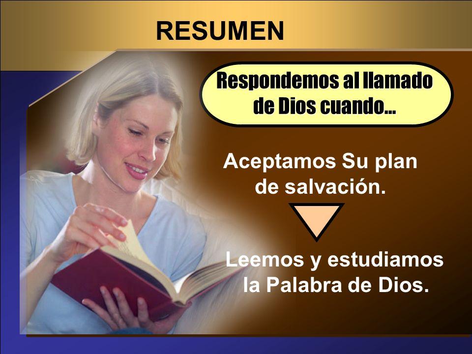 RESUMEN Respondemos al llamado de Dios cuando… Aceptamos Su plan de salvación. Leemos y estudiamos la Palabra de Dios.