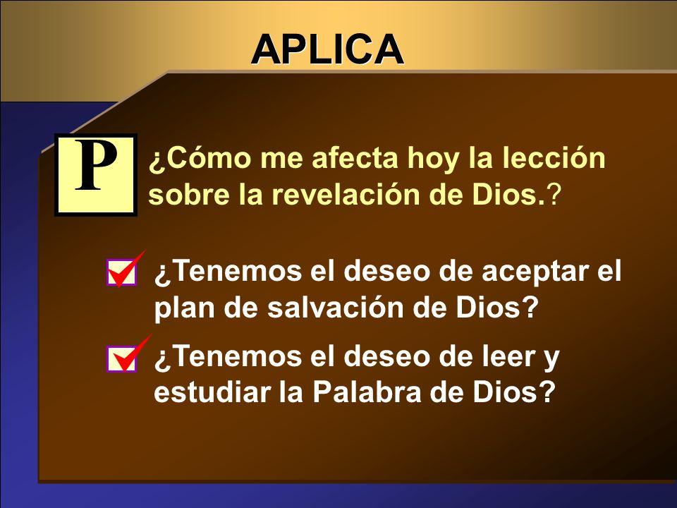 APLICA ¿Cómo me afecta hoy la lección sobre la revelación de Dios.? ¿Tenemos el deseo de aceptar el plan de salvación de Dios? ¿Tenemos el deseo de le