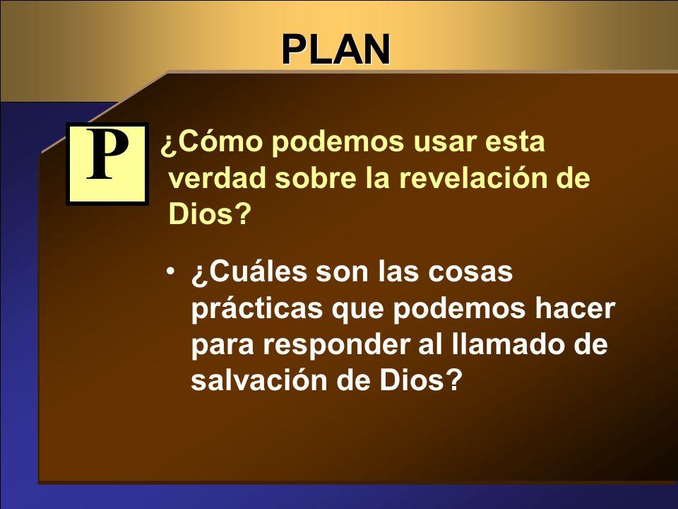 PLAN ¿Cómo podemos usar esta verdad sobre la revelación de Dios? ¿Cuáles son las cosas prácticas que podemos hacer para responder al llamado de salvac