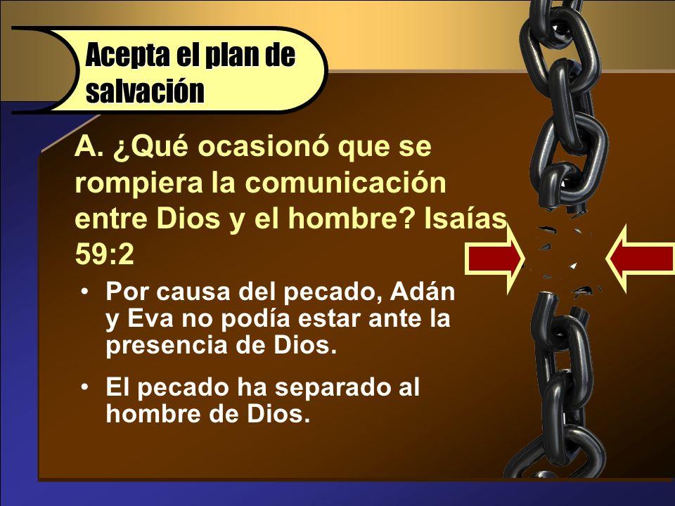 A. ¿Qué ocasionó que se rompiera la comunicación entre Dios y el hombre? Isaías 59:2 Acepta el plan de salvación Por causa del pecado, Adán y Eva no p