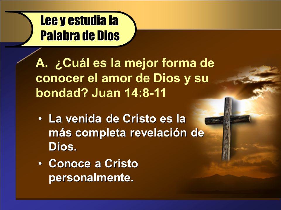 A. ¿Cuál es la mejor forma de conocer el amor de Dios y su bondad? Juan 14:8-11 Lee y estudia la Palabra de Dios La venida de Cristo es la más complet