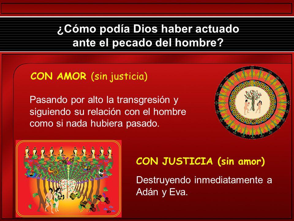 ¿Cómo podía Dios haber actuado ante el pecado del hombre? CON AMOR (sin justicia) CON JUSTICIA (sin amor) Destruyendo inmediatamente a Adán y Eva. Pas