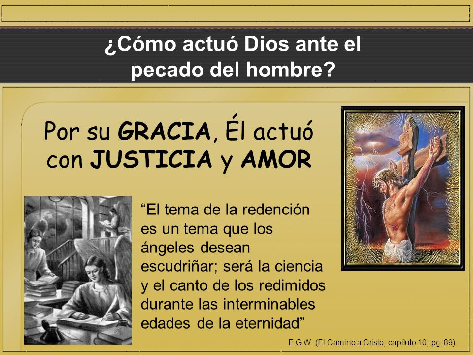 ¿Cómo actuó Dios ante el pecado del hombre? Por su GRACIA, Él actuó con JUSTICIA y AMOR El tema de la redención es un tema que los ángeles desean escu
