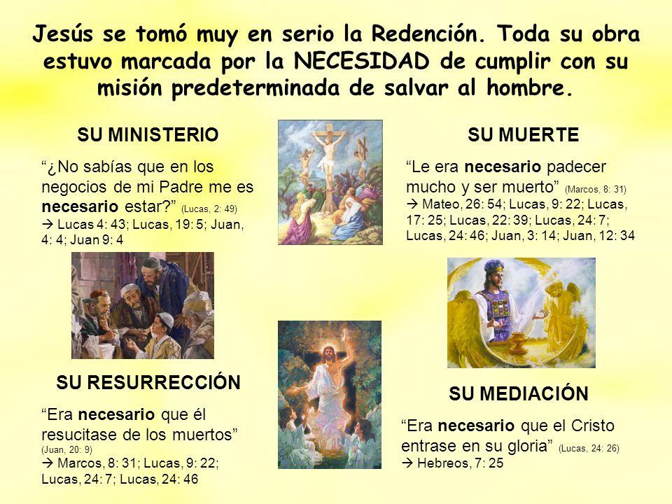 Jesús se tomó muy en serio la Redención. Toda su obra estuvo marcada por la NECESIDAD de cumplir con su misión predeterminada de salvar al hombre. SU