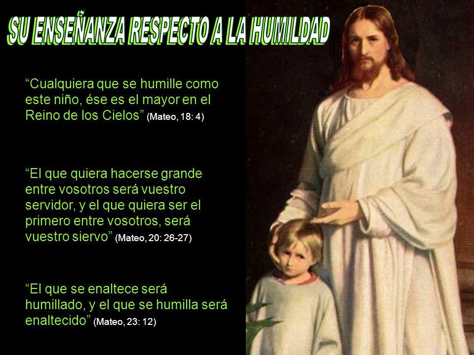 Cualquiera que se humille como este niño, ése es el mayor en el Reino de los Cielos (Mateo, 18: 4) El que quiera hacerse grande entre vosotros será vu