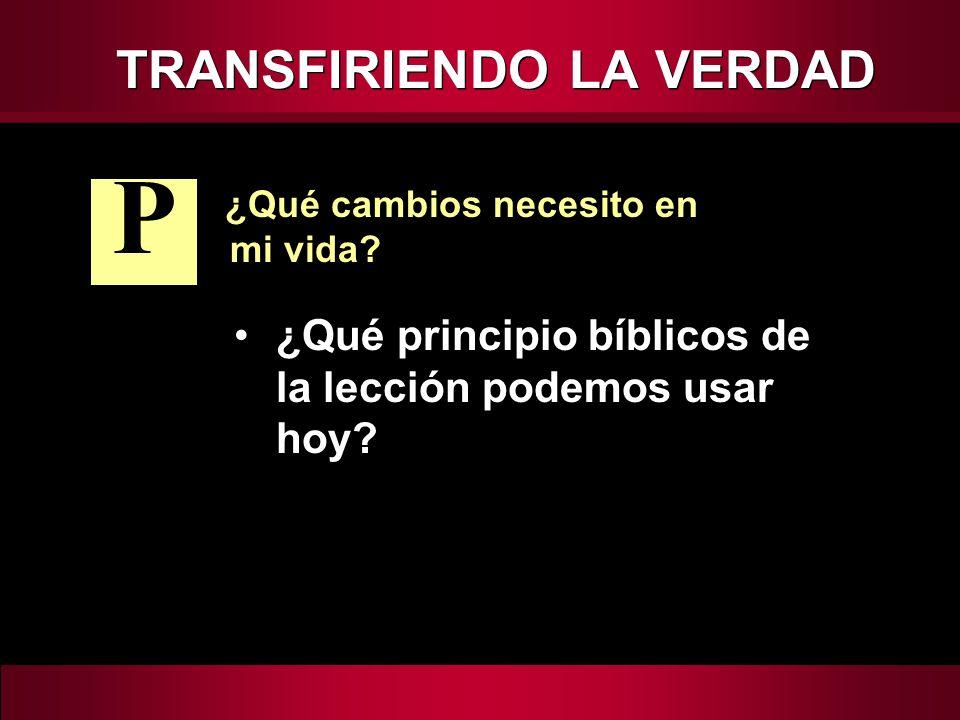 TRANSFIRIENDO LA VERDAD ¿Qué cambios necesito en mi vida? ¿Qué principio bíblicos de la lección podemos usar hoy? P