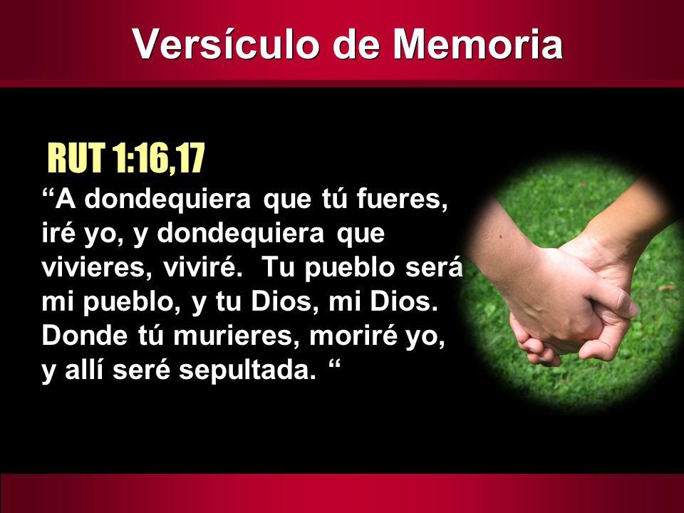 Versículo de Memoria A dondequiera que tú fueres, iré yo, y dondequiera que vivieres, viviré. Tu pueblo será mi pueblo, y tu Dios, mi Dios. Donde tú m