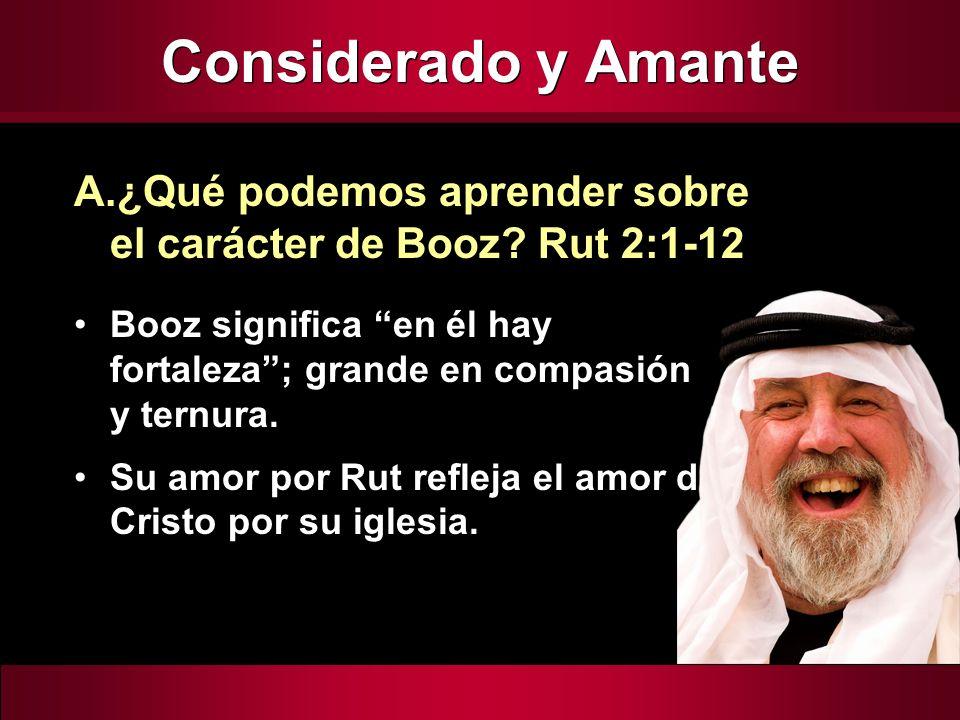 Considerado y Amante Booz significa en él hay fortaleza; grande en compasión y ternura. Su amor por Rut refleja el amor de Cristo por su iglesia. A.¿Q